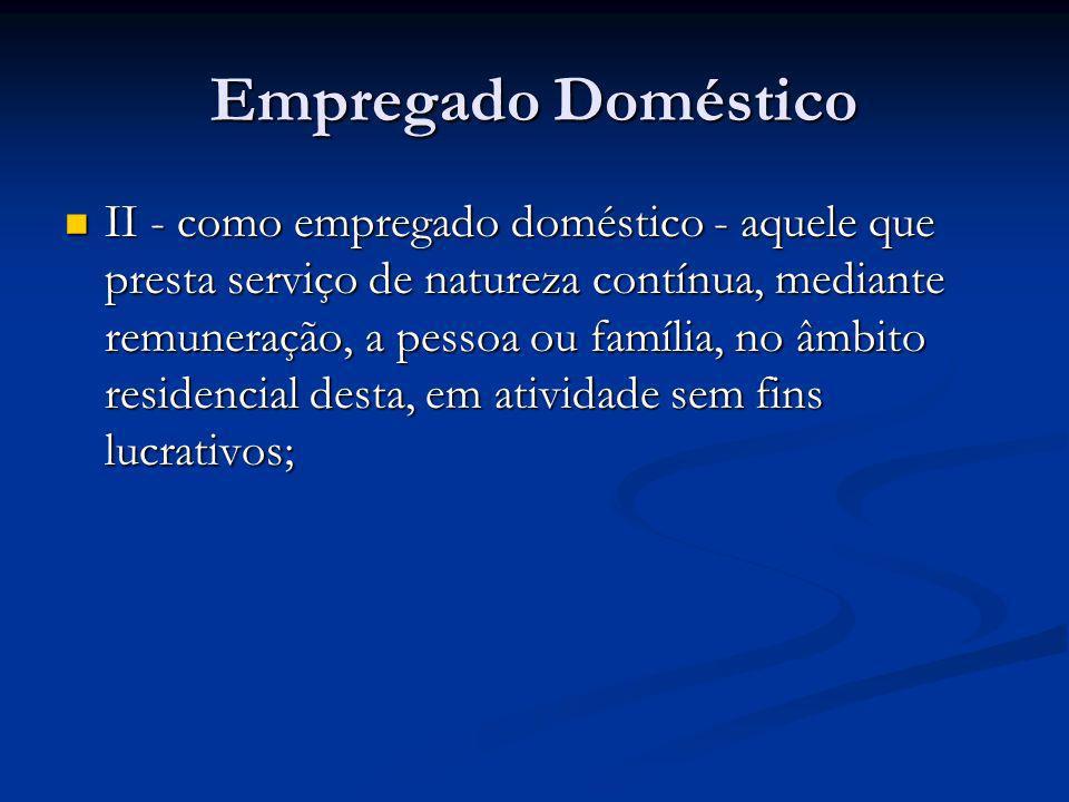 Empregado Doméstico II - como empregado doméstico - aquele que presta serviço de natureza contínua, mediante remuneração, a pessoa ou família, no âmbi