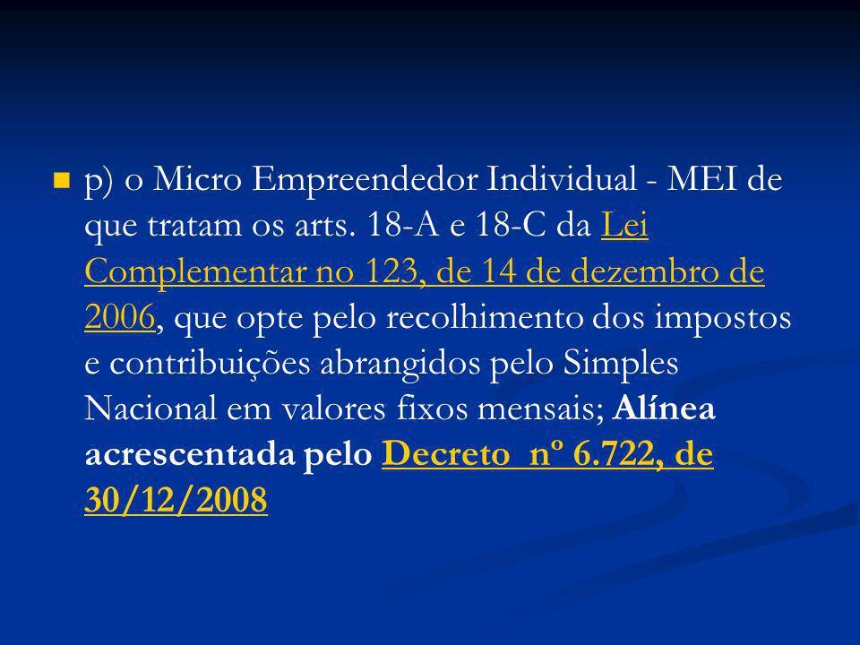 p) o Micro Empreendedor Individual - MEI de que tratam os arts. 18-A e 18-C da Lei Complementar no 123, de 14 de dezembro de 2006, que opte pelo recol