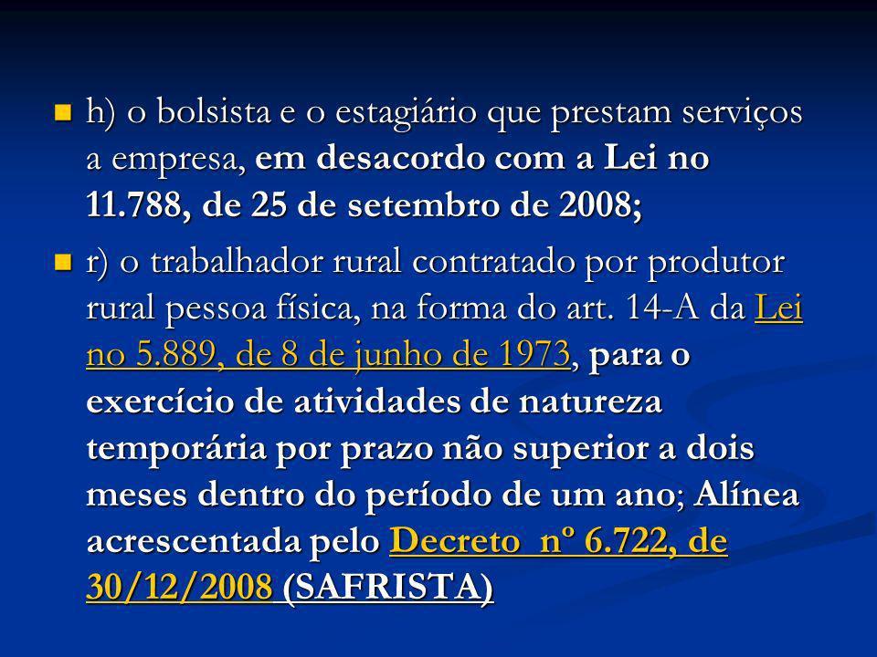 h) o bolsista e o estagiário que prestam serviços a empresa, em desacordo com a Lei no 11.788, de 25 de setembro de 2008; h) o bolsista e o estagiário
