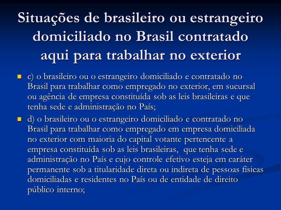 Situações de brasileiro ou estrangeiro domiciliado no Brasil contratado aqui para trabalhar no exterior c) o brasileiro ou o estrangeiro domiciliado e