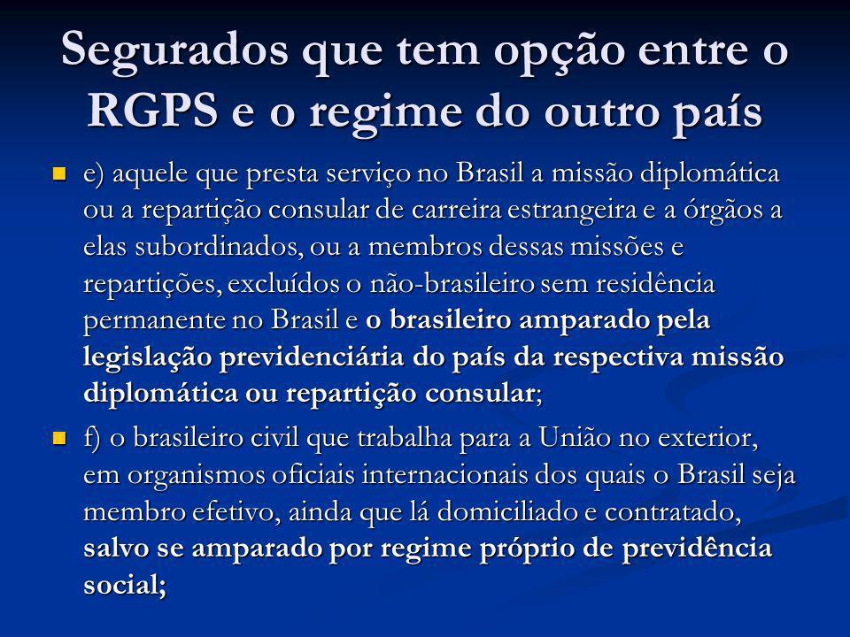 Segurados que tem opção entre o RGPS e o regime do outro país e) aquele que presta serviço no Brasil a missão diplomática ou a repartição consular de