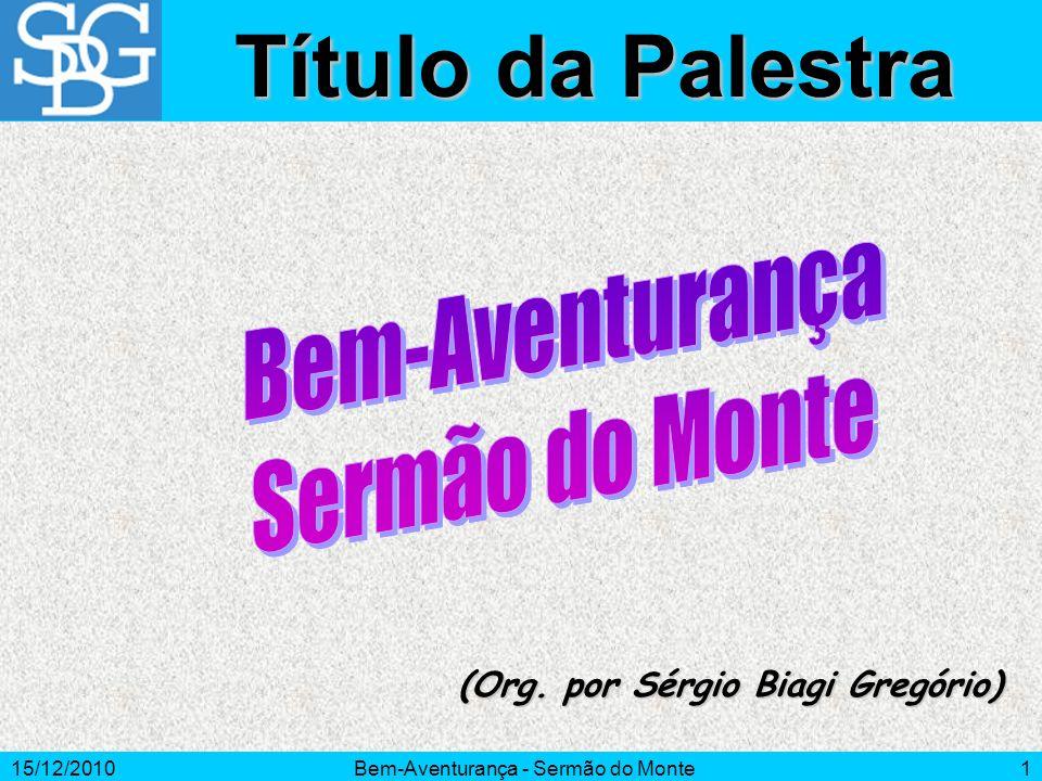 15/12/2010Bem-Aventurança - Sermão do Monte1 (Org. por Sérgio Biagi Gregório) Título da Palestra