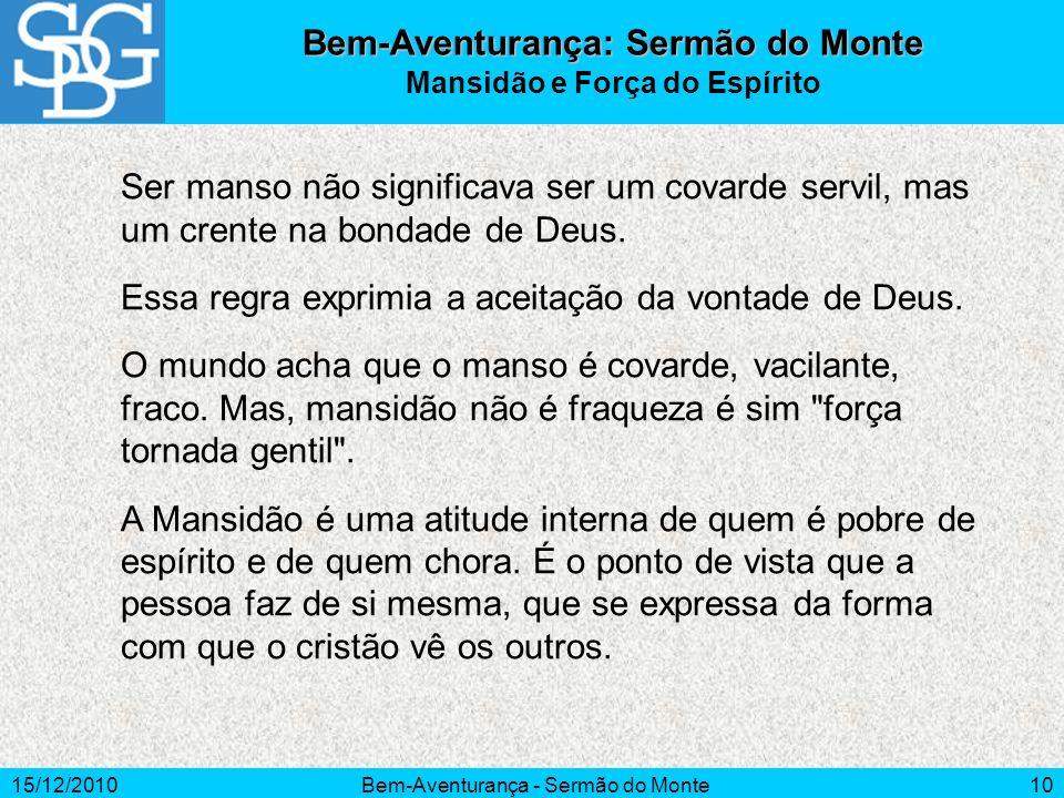 15/12/2010Bem-Aventurança - Sermão do Monte10 Ser manso não significava ser um covarde servil, mas um crente na bondade de Deus. Essa regra exprimia a