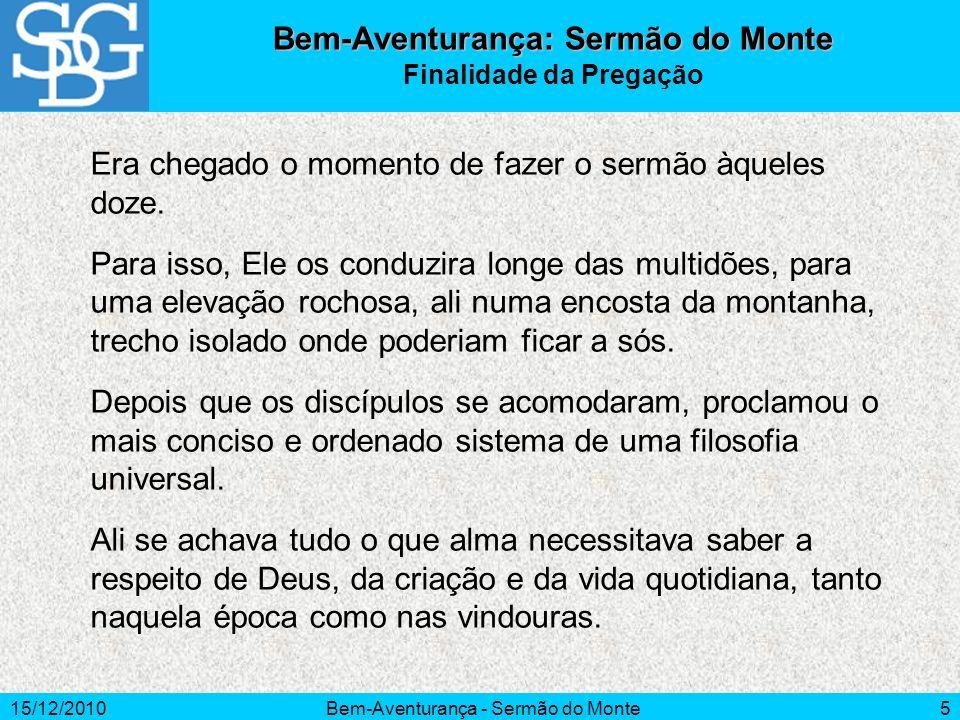 15/12/2010Bem-Aventurança - Sermão do Monte5 Era chegado o momento de fazer o sermão àqueles doze. Para isso, Ele os conduzira longe das multidões, pa