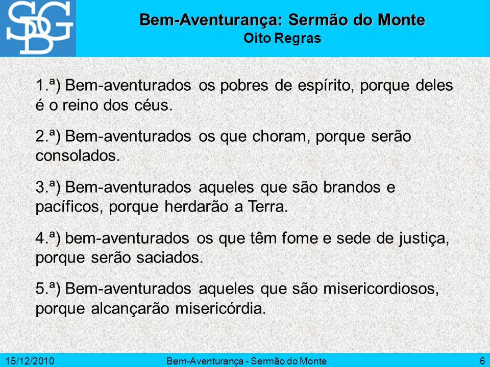 15/12/2010Bem-Aventurança - Sermão do Monte6 Bem-Aventurança: Sermão do Monte Oito Regras 1.ª) Bem-aventurados os pobres de espírito, porque deles é o