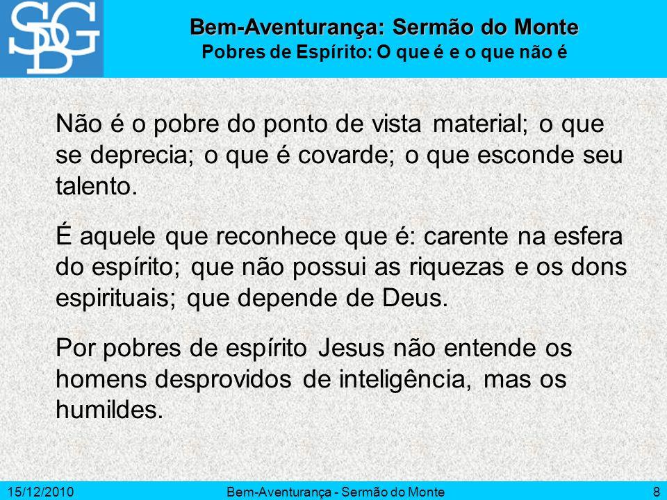 15/12/2010Bem-Aventurança - Sermão do Monte8 Não é o pobre do ponto de vista material; o que se deprecia; o que é covarde; o que esconde seu talento.