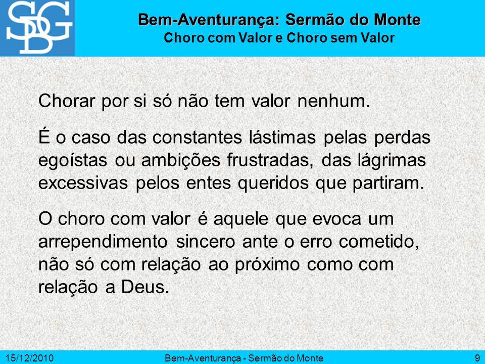 15/12/2010Bem-Aventurança - Sermão do Monte9 Bem-Aventurança: Sermão do Monte Choro com Valor e Choro sem Valor Chorar por si só não tem valor nenhum.