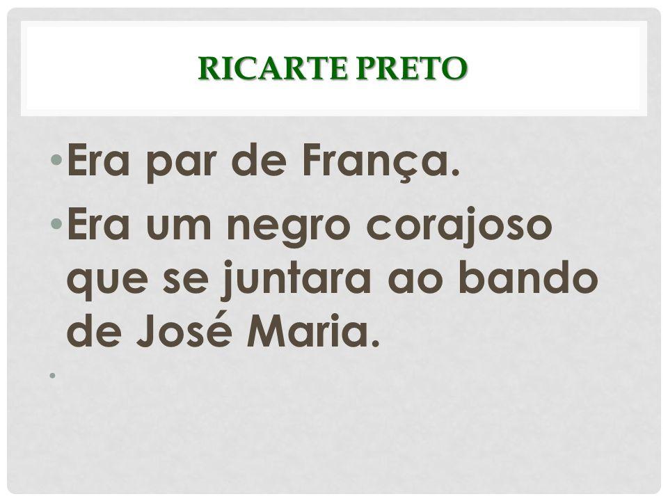 RICARTE PRETO Era par de França. Era um negro corajoso que se juntara ao bando de José Maria.