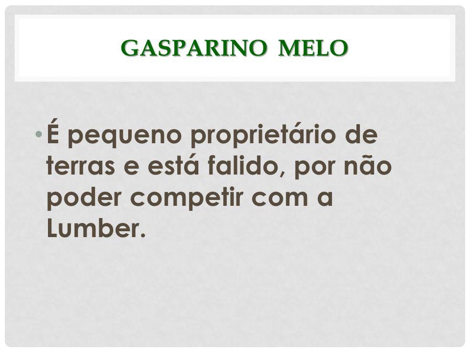 GASPARINO MELO É pequeno proprietário de terras e está falido, por não poder competir com a Lumber.