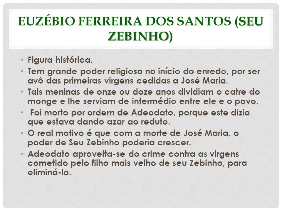 SEU ZEBINHO EUZÉBIO FERREIRA DOS SANTOS (SEU ZEBINHO) Figura histórica. Tem grande poder religioso no início do enredo, por ser avô das primeiras virg