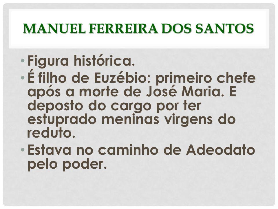 MANUEL FERREIRA DOS SANTOS Figura histórica. É filho de Euzébio: primeiro chefe após a morte de José Maria. E deposto do cargo por ter estuprado menin