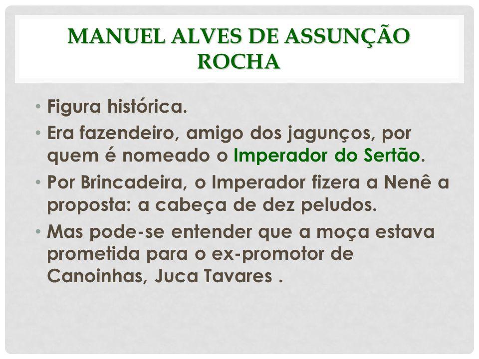 MANUEL ALVES DE ASSUNÇÃO ROCHA Figura histórica. Era fazendeiro, amigo dos jagunços, por quem é nomeado o Imperador do Sertão. Por Brincadeira, o Impe
