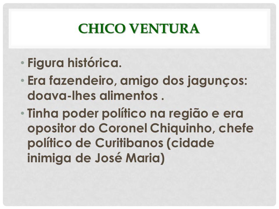 CHICO VENTURA Figura histórica. Era fazendeiro, amigo dos jagunços: doava-lhes alimentos. Tinha poder político na região e era opositor do Coronel Chi