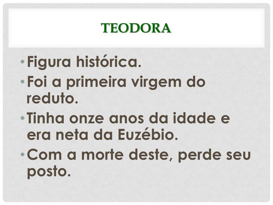 TEODORA Figura histórica. Foi a primeira virgem do reduto. Tinha onze anos da idade e era neta da Euzébio. Com a morte deste, perde seu posto.