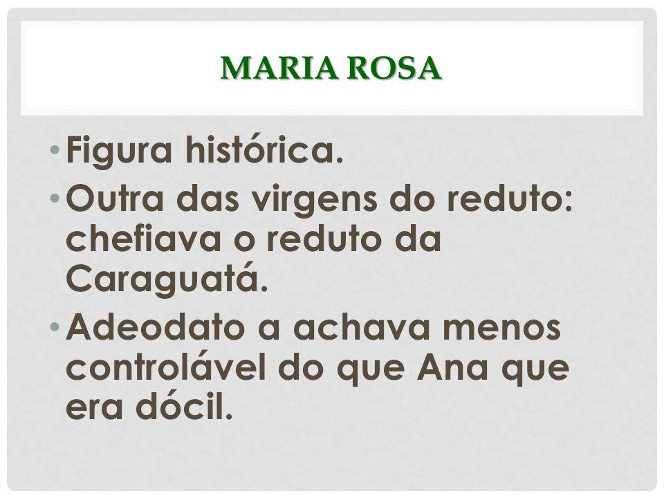 MARIA ROSA Figura histórica. Outra das virgens do reduto: chefiava o reduto da Caraguatá. Adeodato a achava menos controlável do que Ana que era dócil
