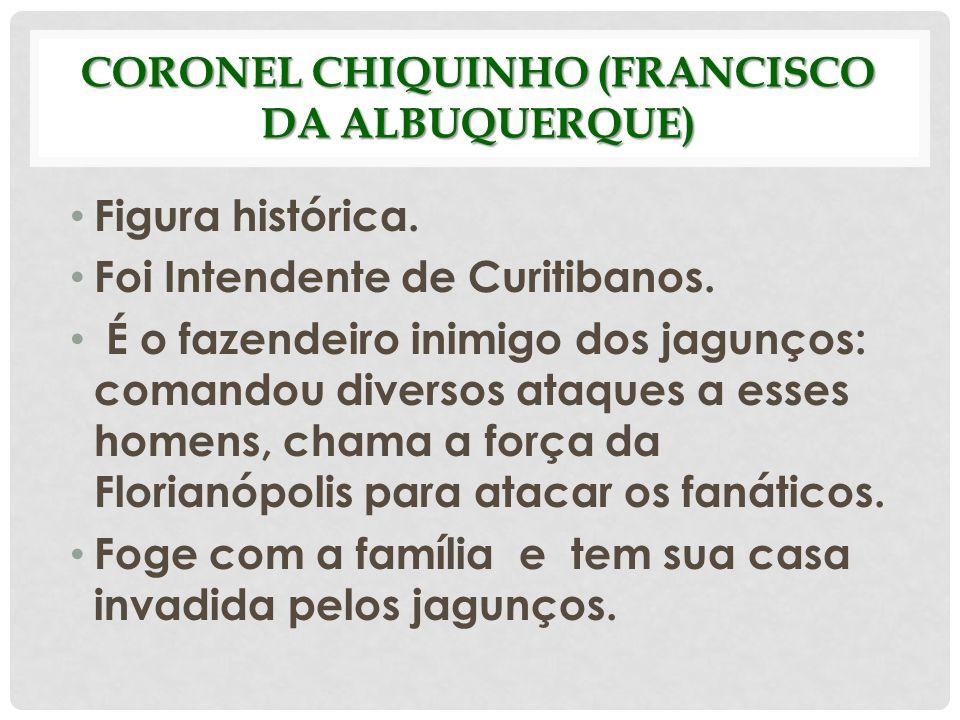 CORONEL CHIQUINHO (FRANCISCO DA ALBUQUERQUE) Figura histórica. Foi Intendente de Curitibanos. É o fazendeiro inimigo dos jagunços: comandou diversos a