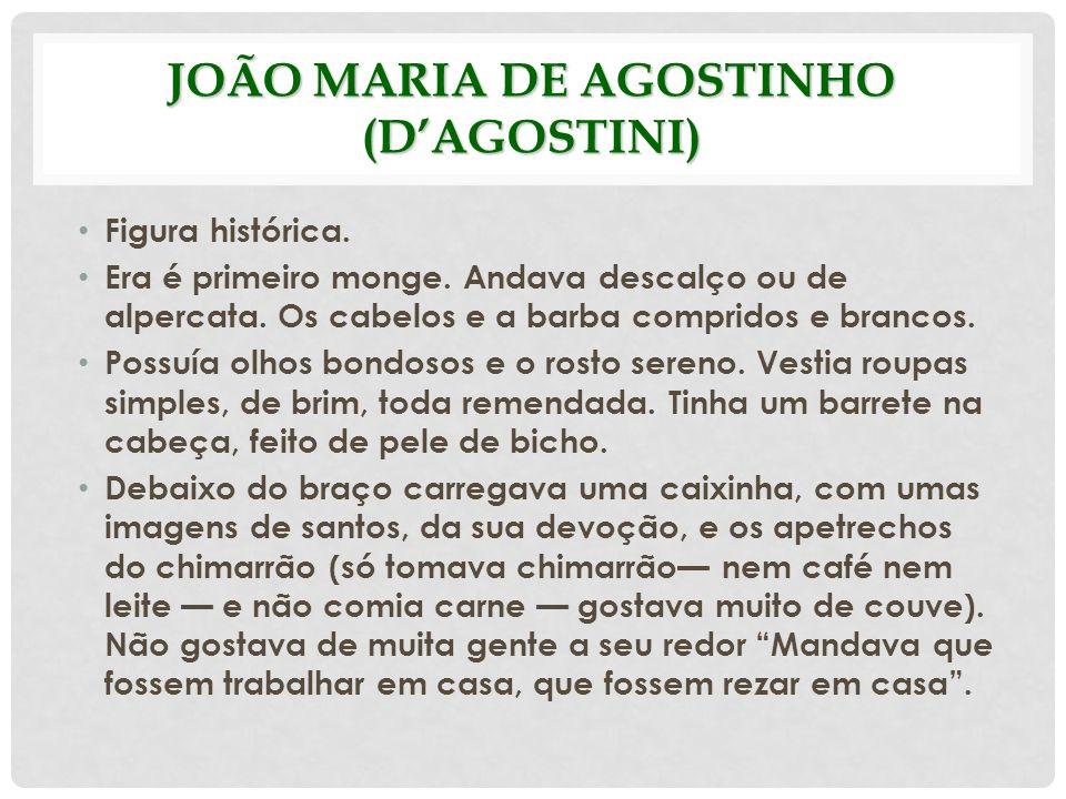JOÃO MARIA DE AGOSTINHO (DAGOSTINI) Figura histórica. Era é primeiro monge. Andava descalço ou de alpercata. Os cabelos e a barba compridos e brancos.