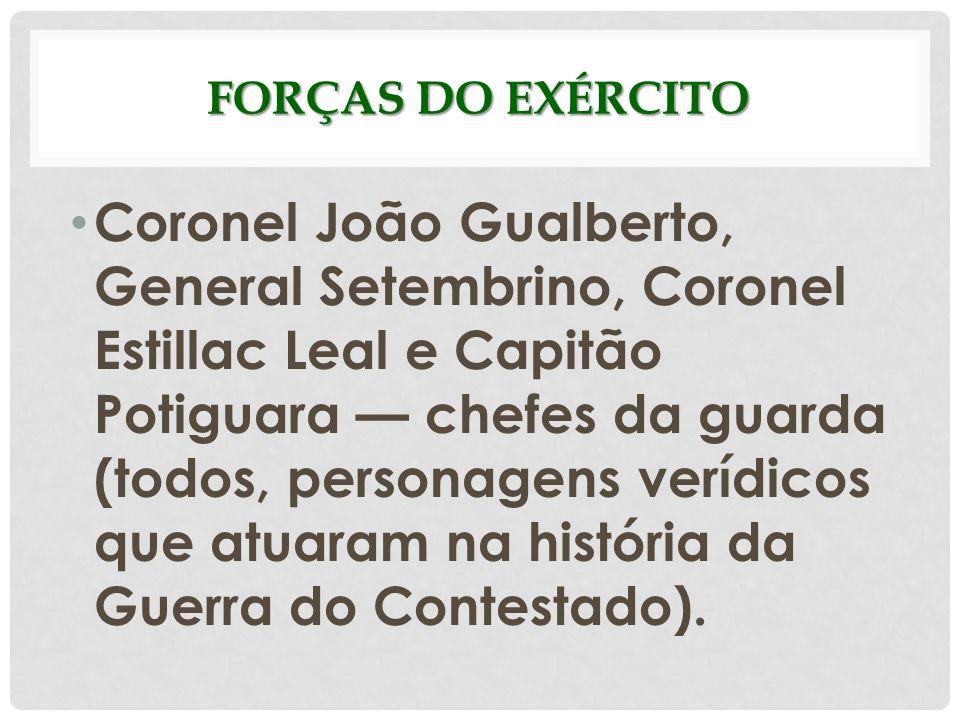 FORÇAS DO EXÉRCITO Coronel João Gualberto, General Setembrino, Coronel Estillac Leal e Capitão Potiguara chefes da guarda (todos, personagens verídico