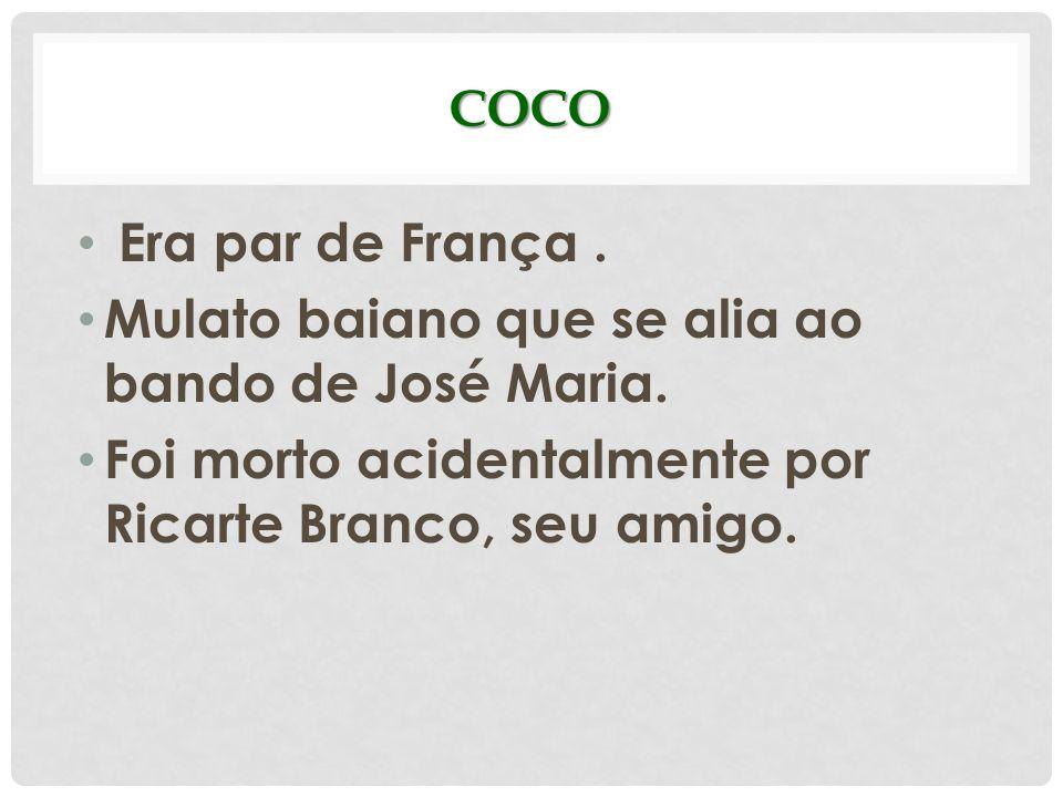 COCO Era par de França. Mulato baiano que se alia ao bando de José Maria. Foi morto acidentalmente por Ricarte Branco, seu amigo.