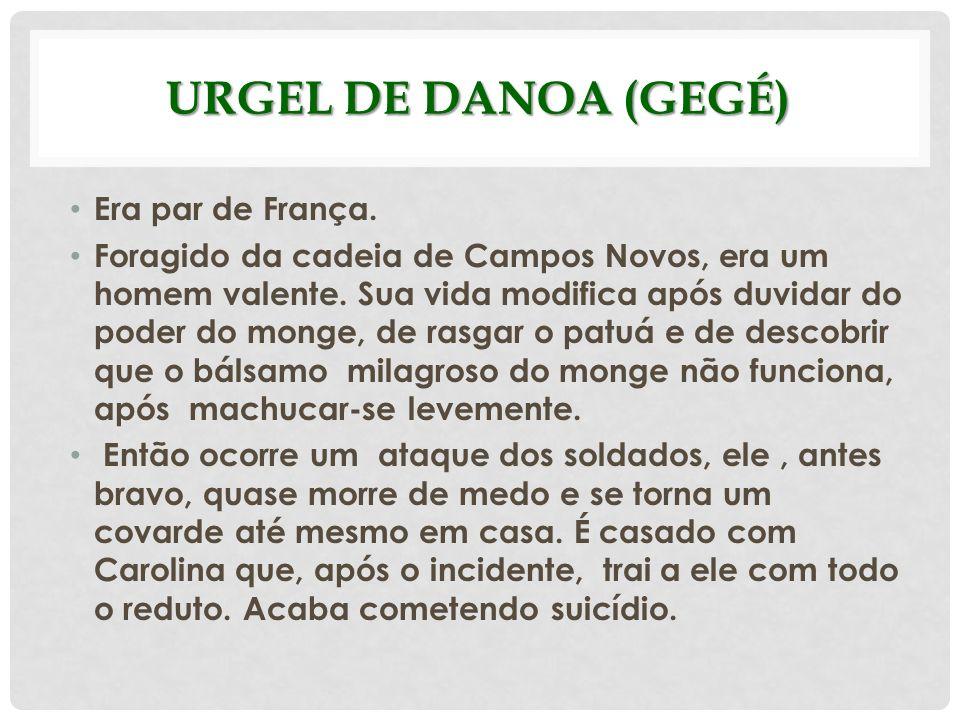 URGEL DE DANOA (GEGÉ) Era par de França. Foragido da cadeia de Campos Novos, era um homem valente. Sua vida modifica após duvidar do poder do monge, d