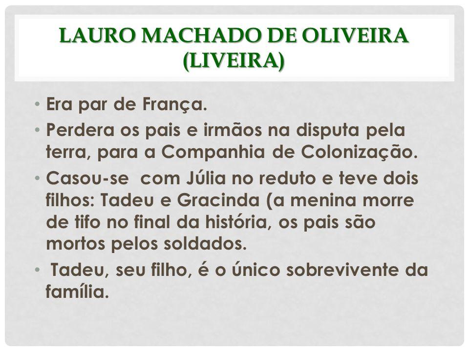 LAURO MACHADO DE OLIVEIRA (LIVEIRA) Era par de França. Perdera os pais e irmãos na disputa pela terra, para a Companhia de Colonização. Casou-se com J