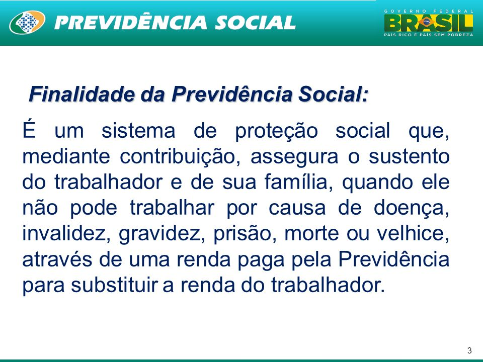 3 Finalidade da Previdência Social: Finalidade da Previdência Social: É um sistema de proteção social que, mediante contribuição, assegura o sustento