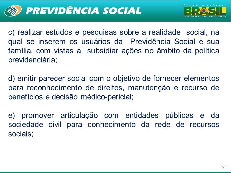 32 c) realizar estudos e pesquisas sobre a realidade social, na qual se inserem os usuários da Previdência Social e sua família, com vistas a subsidia