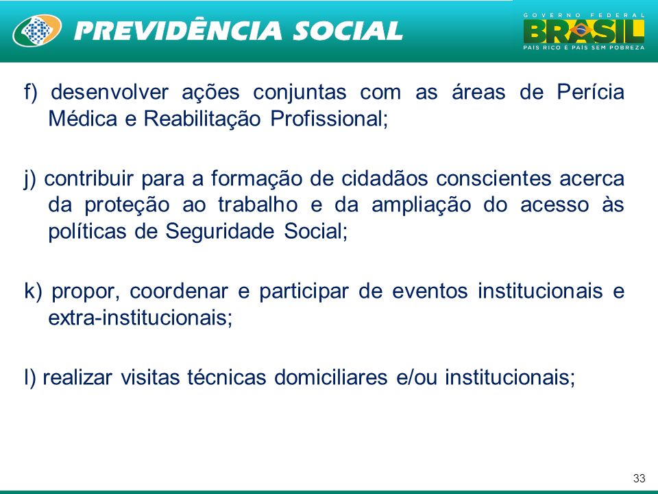 33 f) desenvolver ações conjuntas com as áreas de Perícia Médica e Reabilitação Profissional; j) contribuir para a formação de cidadãos conscientes ac