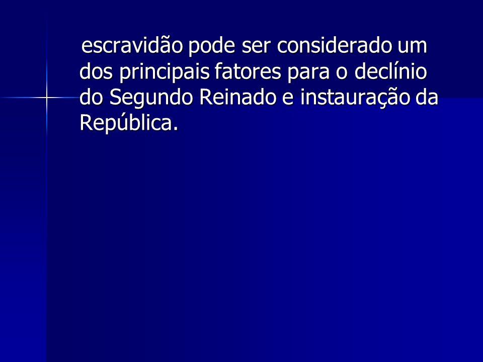 escravidão pode ser considerado um dos principais fatores para o declínio do Segundo Reinado e instauração da República.