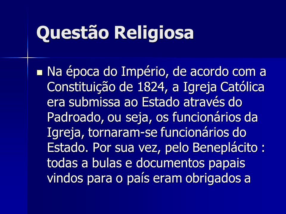 Questão Religiosa Na época do Império, de acordo com a Constituição de 1824, a Igreja Católica era submissa ao Estado através do Padroado, ou seja, os funcionários da Igreja, tornaram-se funcionários do Estado.