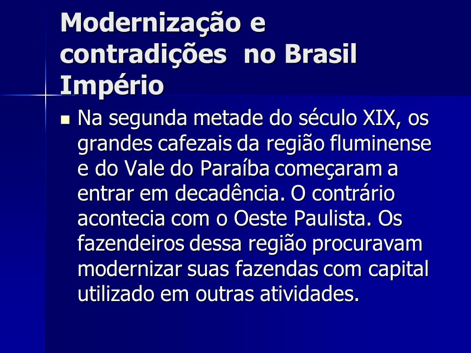 Modernização e contradições no Brasil Império Na segunda metade do século XIX, os grandes cafezais da região fluminense e do Vale do Paraíba começaram a entrar em decadência.