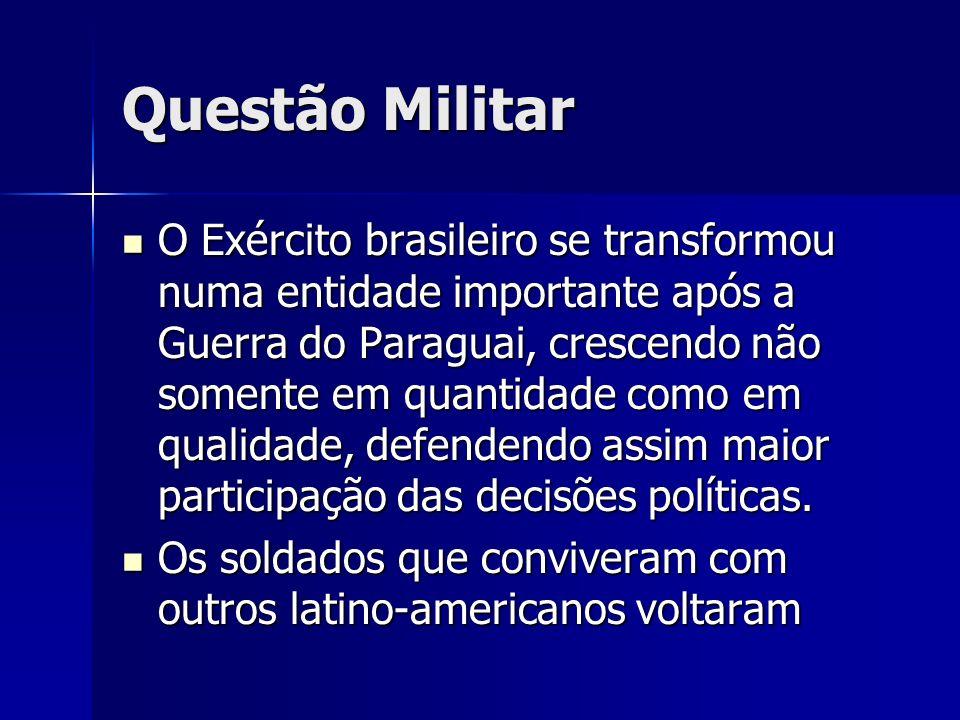 Questão Militar O Exército brasileiro se transformou numa entidade importante após a Guerra do Paraguai, crescendo não somente em quantidade como em qualidade, defendendo assim maior participação das decisões políticas.