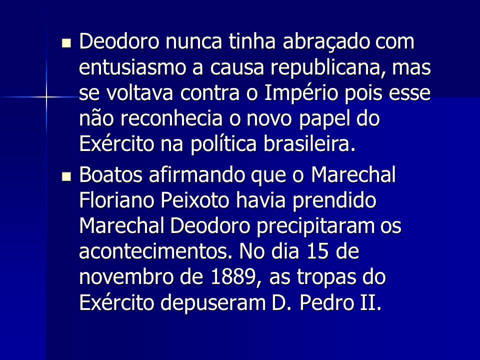 Deodoro nunca tinha abraçado com entusiasmo a causa republicana, mas se voltava contra o Império pois esse não reconhecia o novo papel do Exército na política brasileira.
