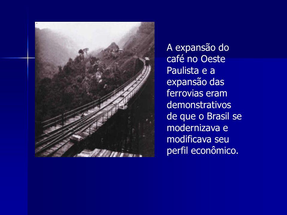 A expansão do café no Oeste Paulista e a expansão das ferrovias eram demonstrativos de que o Brasil se modernizava e modificava seu perfil econômico.