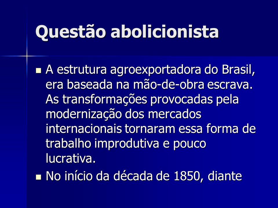 Questão abolicionista A estrutura agroexportadora do Brasil, era baseada na mão-de-obra escrava.