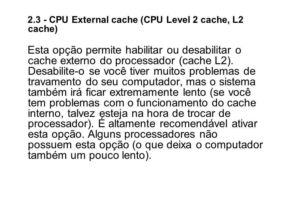 2.3 - CPU External cache (CPU Level 2 cache, L2 cache) Esta opção permite habilitar ou desabilitar o cache externo do processador (cache L2). Desabili