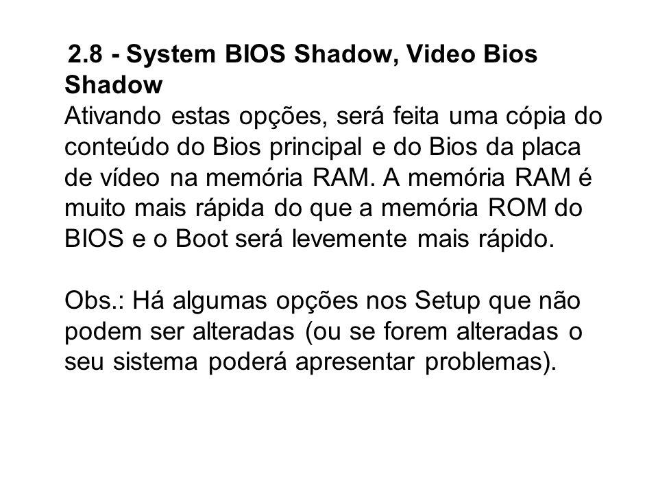 2.8 - System BIOS Shadow, Video Bios Shadow Ativando estas opções, será feita uma cópia do conteúdo do Bios principal e do Bios da placa de vídeo na m