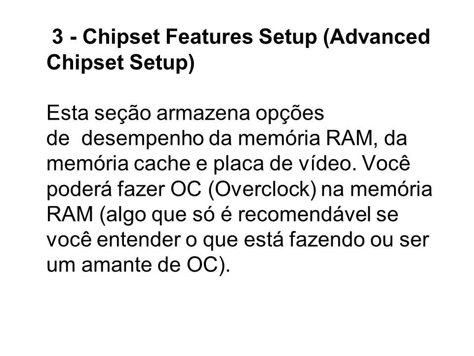 3 - Chipset Features Setup (Advanced Chipset Setup) Esta seção armazena opções de desempenho da memória RAM, da memória cache e placa de vídeo. Você p