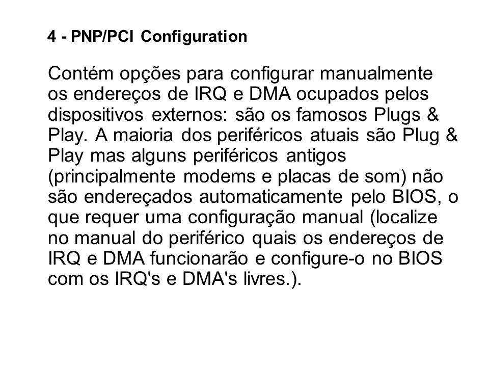 4 - PNP/PCI Configuration Contém opções para configurar manualmente os endereços de IRQ e DMA ocupados pelos dispositivos externos: são os famosos Plu