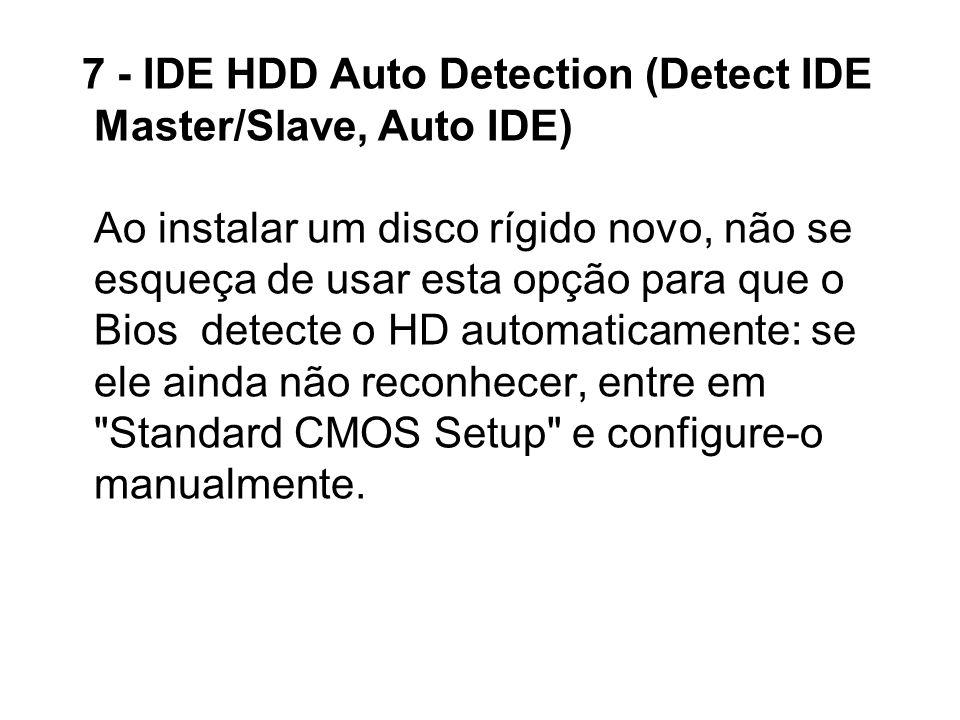 7 - IDE HDD Auto Detection (Detect IDE Master/Slave, Auto IDE) Ao instalar um disco rígido novo, não se esqueça de usar esta opção para que o Bios det