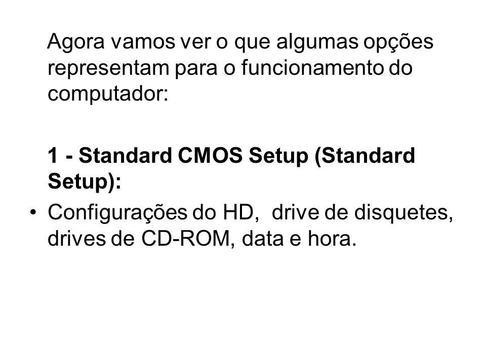 Agora vamos ver o que algumas opções representam para o funcionamento do computador: 1 - Standard CMOS Setup (Standard Setup): Configurações do HD, dr