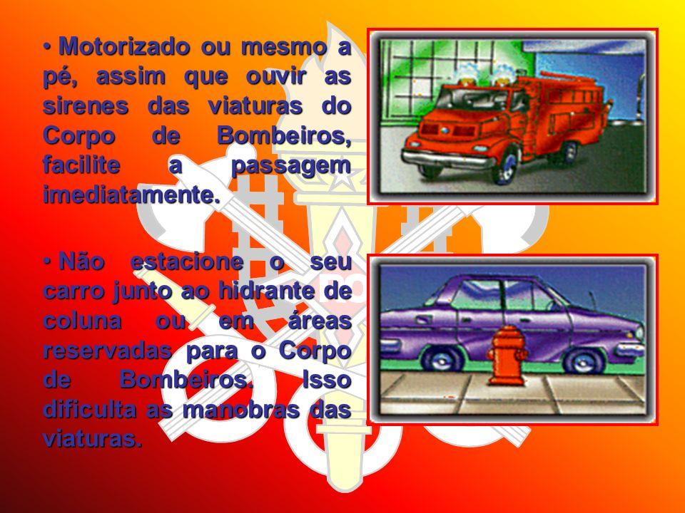 Motorizado ou mesmo a pé, assim que ouvir as sirenes das viaturas do Corpo de Bombeiros, facilite a passagem imediatamente. Motorizado ou mesmo a pé,