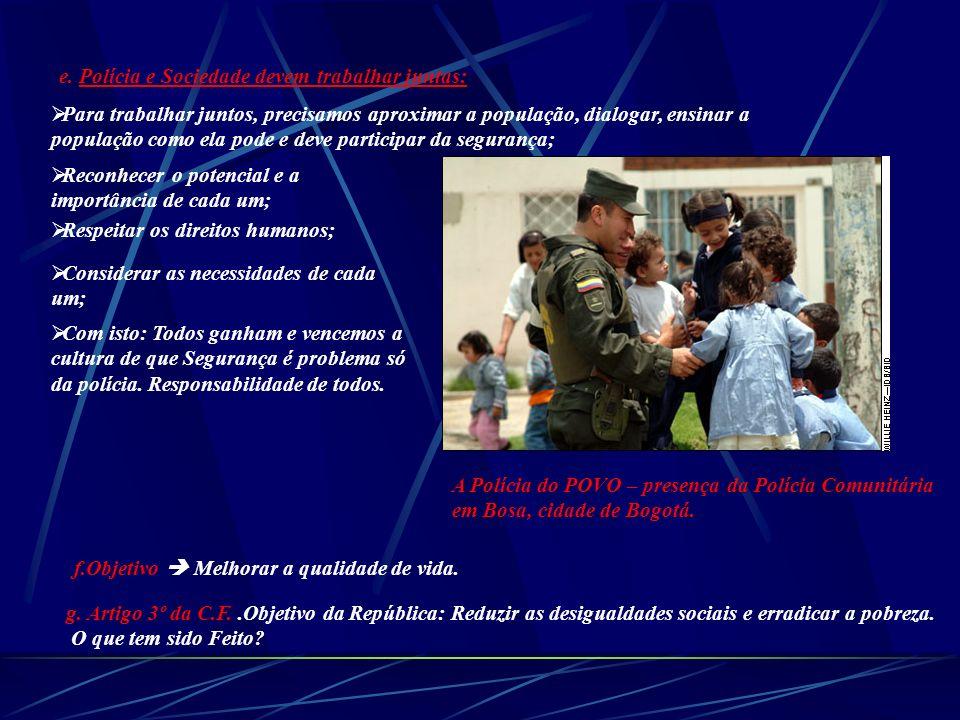 e. Polícia e Sociedade devem trabalhar juntas: Para trabalhar juntos, precisamos aproximar a população, dialogar, ensinar a população como ela pode e