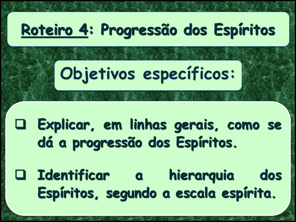 Roteiro 4: Progressão dos Espíritos Objetivos específicos: Explicar, em linhas gerais, como se dá a progressão dos Espíritos.