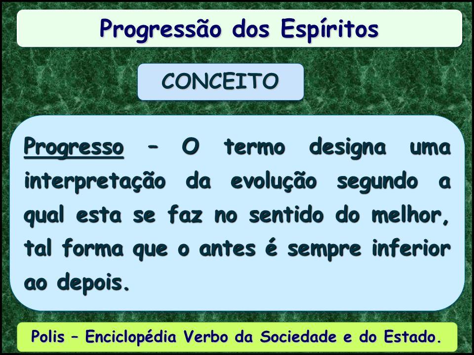 Progressão dos Espíritos Progresso – O termo designa uma interpretação da evolução segundo a qual esta se faz no sentido do melhor, tal forma que o antes é sempre inferior ao depois.
