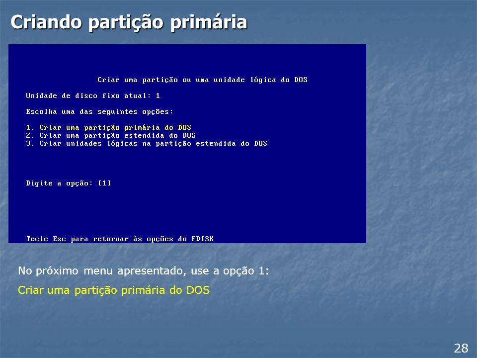 Criando partição 27 Devemos criar a partição primária. Use então o comando 1 do FDISK: Criar uma partição primária ou uma unidade lógica do DOS Basta