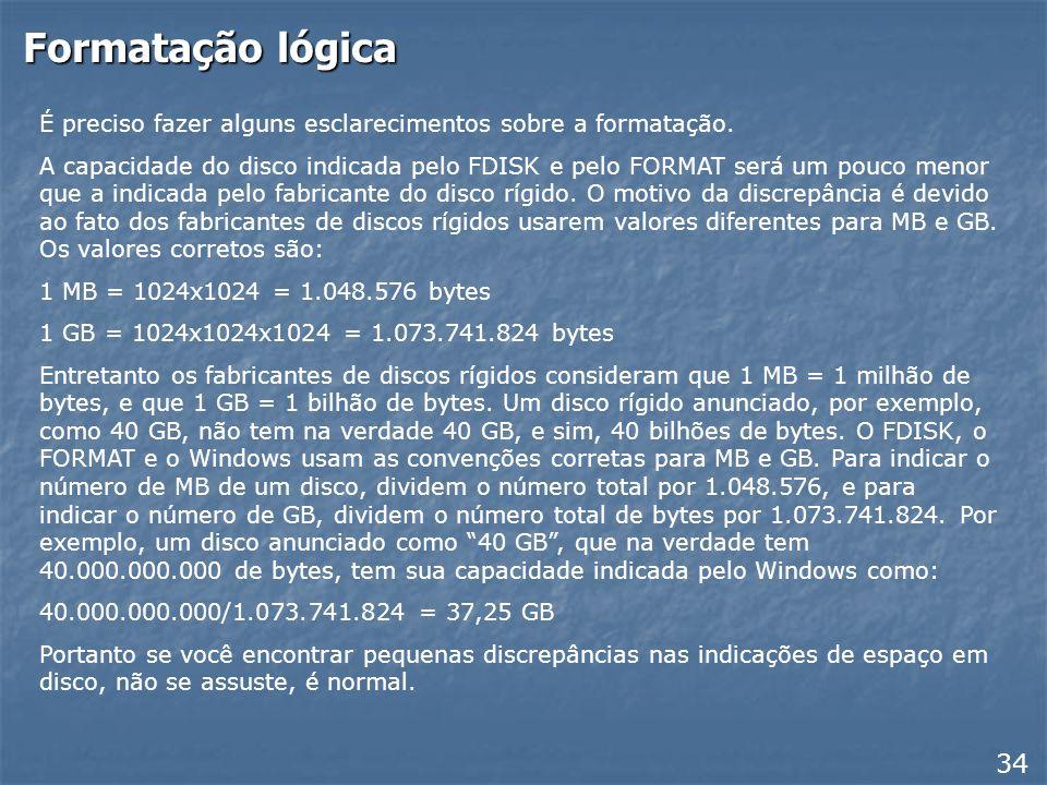 Formatação lógica 33 Use o comando FORMAT C: No exemplo acima, estamos formatando um disco com 17 GB. A operação do FORMAT é similar para discos de ou