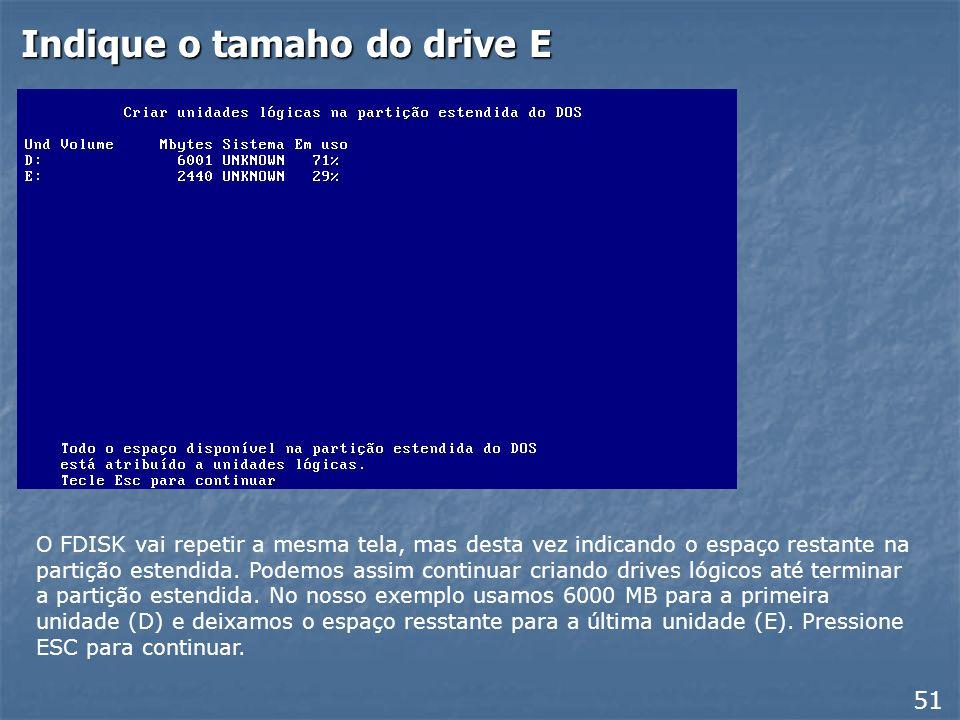 Indique o tamanho do drive D 50 Quando teclamos ESC após a criação da partição estendida, o FDISK não retorna ao menu principal. Ao invés disso, apres