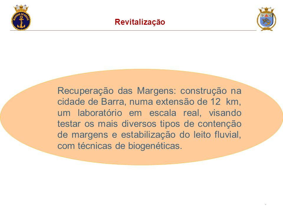 24 Revitalização Recuperação das Margens: construção na cidade de Barra, numa extensão de 12 km, um laboratório em escala real, visando testar os mais diversos tipos de contenção de margens e estabilização do leito fluvial, com técnicas de biogenéticas.