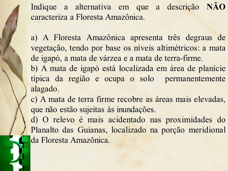 Indique a alternativa em que a descrição NÃO caracteriza a Floresta Amazônica. a) A Floresta Amazônica apresenta três degraus de vegetação, tendo por